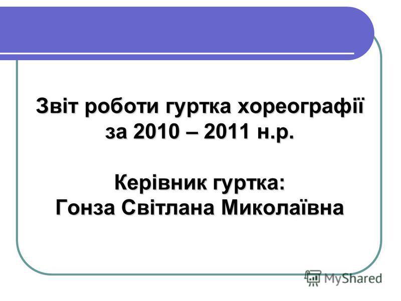 Звіт роботи гуртка хореографії за 2010 – 2011 н.р. Керівник гуртка: Гонза Світлана Миколаївна