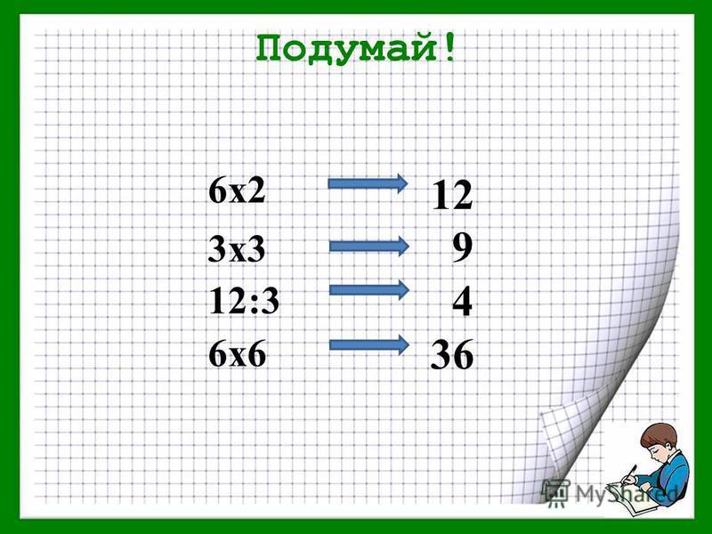 Подумай! 6 х 2 3 х 3 12:3 6 х 6 12 9 4 36