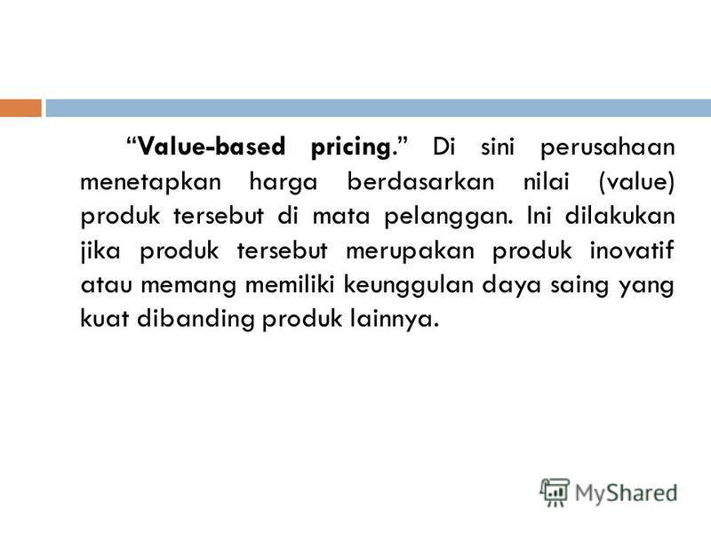 Value-based pricing. Di sini perusahaan menetapkan harga berdasarkan nilai (value) produk tersebut di mata pelanggan. Ini dilakukan jika produk tersebut merupakan produk inovatif atau memang memiliki keunggulan daya saing yang kuat dibanding produk l