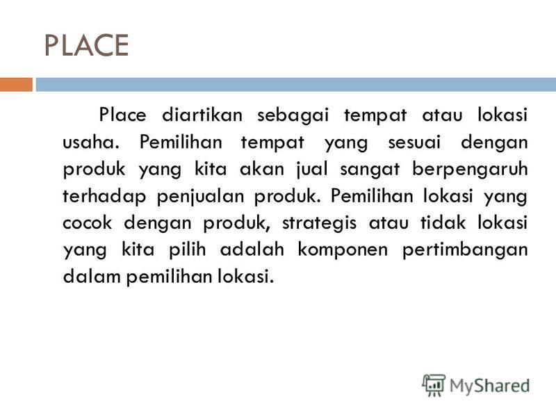 PLACE Place diartikan sebagai tempat atau lokasi usaha. Pemilihan tempat yang sesuai dengan produk yang kita akan jual sangat berpengaruh terhadap penjualan produk. Pemilihan lokasi yang cocok dengan produk, strategis atau tidak lokasi yang kita pili