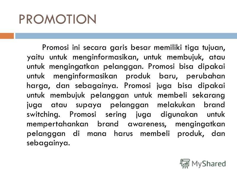 PROMOTION Promosi ini secara garis besar memiliki tiga tujuan, yaitu untuk menginformasikan, untuk membujuk, atau untuk mengingatkan pelanggan. Promosi bisa dipakai untuk menginformasikan produk baru, perubahan harga, dan sebagainya. Promosi juga bis