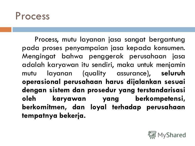 Process Process, mutu layanan jasa sangat bergantung pada proses penyampaian jasa kepada konsumen. Mengingat bahwa penggerak perusahaan jasa adalah karyawan itu sendiri, maka untuk menjamin mutu layanan (quality assurance), seluruh operasional perusa