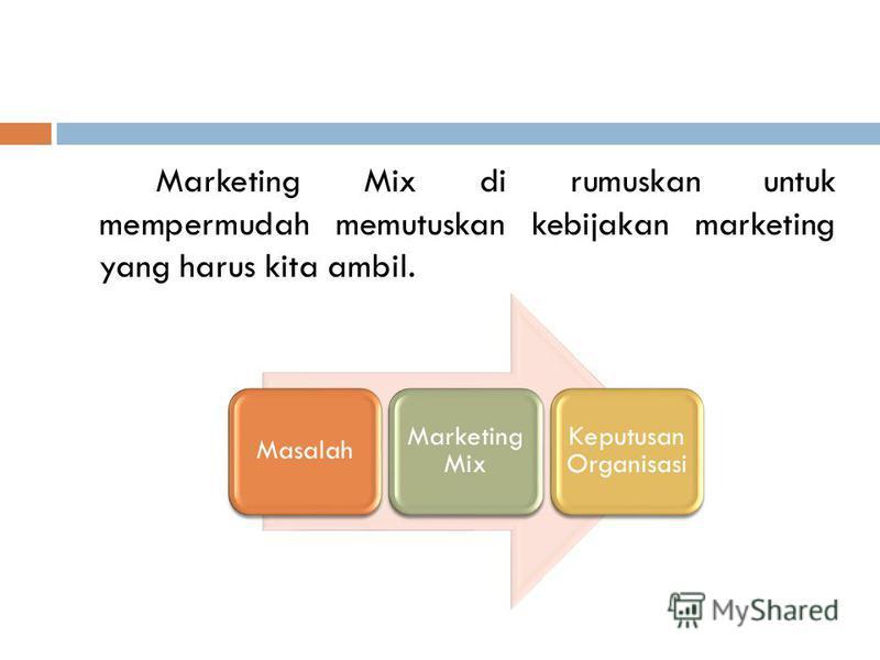 Marketing Mix di rumuskan untuk mempermudah memutuskan kebijakan marketing yang harus kita ambil. Masalah Marketing Mix Keputusan Organisasi