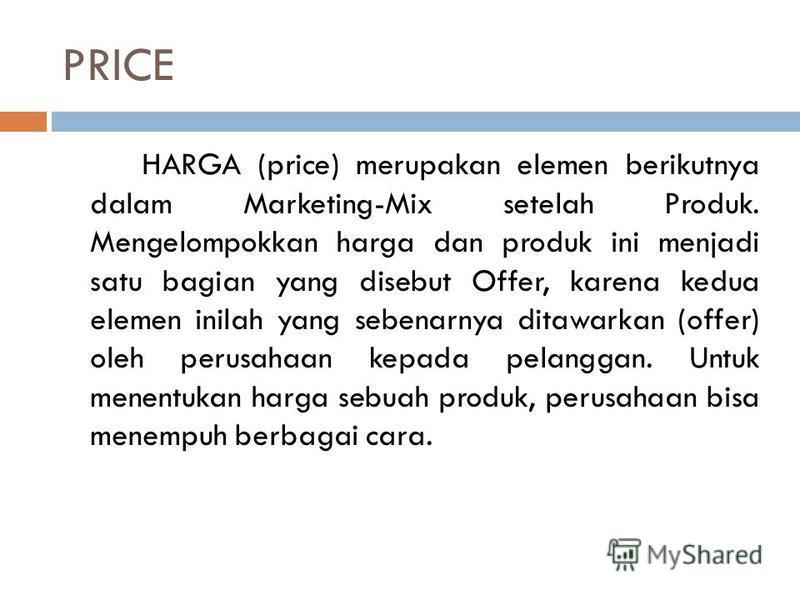 PRICE HARGA (price) merupakan elemen berikutnya dalam Marketing-Mix setelah Produk. Mengelompokkan harga dan produk ini menjadi satu bagian yang disebut Offer, karena kedua elemen inilah yang sebenarnya ditawarkan (offer) oleh perusahaan kepada pelan