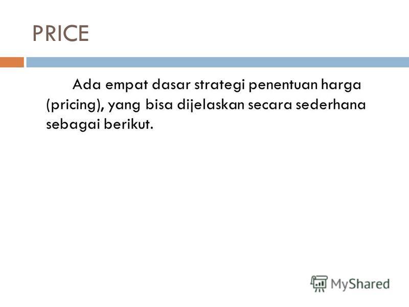 PRICE Ada empat dasar strategi penentuan harga (pricing), yang bisa dijelaskan secara sederhana sebagai berikut.