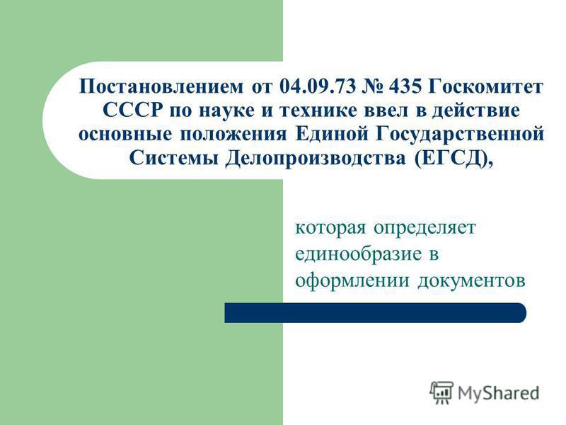 Постановлением от 04.09.73 435 Госкомитет СССР по науке и технике ввел в действие основные положения Единой Государственной Системы Делопроизводства (ЕГСД), которая определяет единообразие в оформлении документов