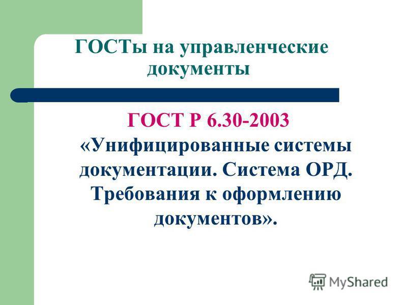 ГОСТы на управленческие документы ГОСТ Р 6.30-2003 «Унифицированные системы документации. Система ОРД. Требования к оформлению документов».