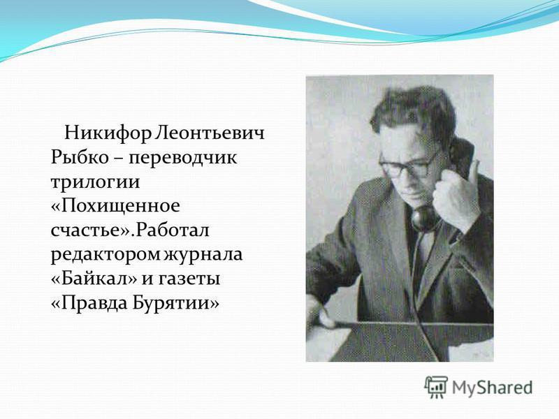 Никифор Леонтьевич Рыбко – переводчик трилогии «Похищенное счастье».Работал редактором журнала «Байкал» и газеты «Правда Бурятии»