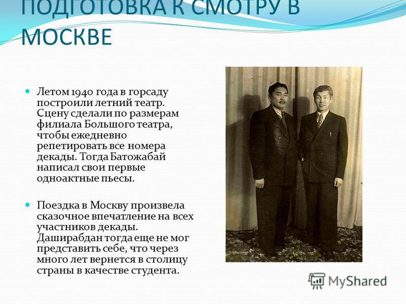 ПОДГОТОВКА К СМОТРУ В МОСКВЕ Летом 1940 года в горсаду построили летний театр. Сцену сделали по размерам филиала Большого театра, чтобы ежедневно репетировать все номера декады. Тогда Батожабай написал свои первые одноактные пьесы. Поездка в Москву п
