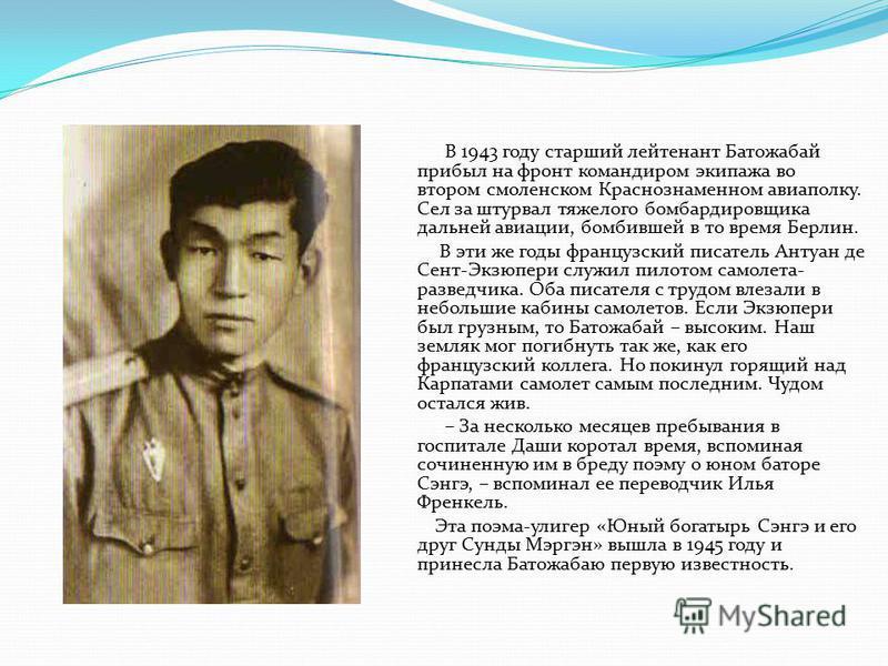 В 1943 году старший лейтенант Батожабай прибыл на фронт командиром экипажа во втором смоленском Краснознаменном авиаполку. Сел за штурвал тяжелого бомбардировщика дальней авиации, бомбившей в то время Берлин. В эти же годы французский писатель Антуан