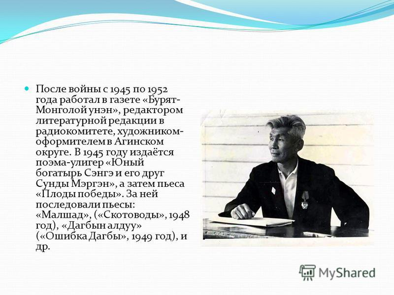 После войны с 1945 по 1952 года работал в газете «Бурят- Монголой унэн», редактором литературной редакции в радиокомитете, художником- оформителем в Агинском округе. В 1945 году издаётся поэма-алигер «Юный богатырь Сэнгэ и его друг Сунды Мэргэн», а з