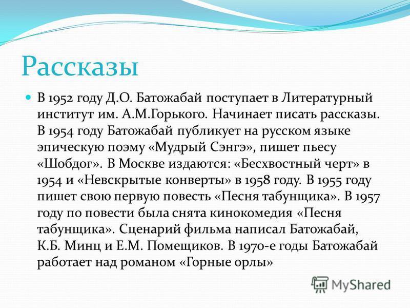 Рассказы В 1952 году Д.О. Батожабай поступает в Литературный институт им. А.М.Горького. Начинает писать рассказы. В 1954 году Батожабай публикует на русском языке эпическую поэму «Мудрый Сэнгэ», пишет пьесу «Шобдог». В Москве издаются: «Бесхвостный ч