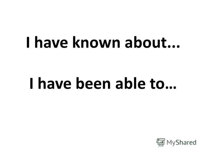 I have known about... I have been able to…
