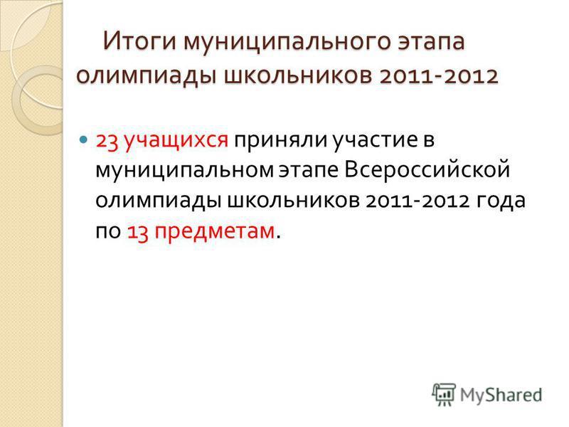 Итоги муниципального этапа олимпиады школьников 2011-2012 23 учащихся приняли уучастие в муниципальном этапе Всероссийской олимпиады школьников 2011-2012 года по 13 предметам.