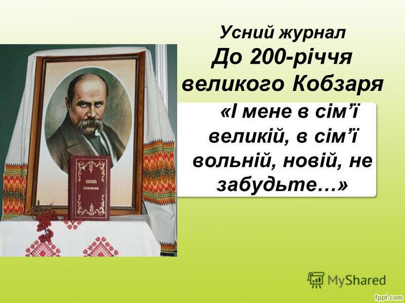 Усний журнал До 200-річчя великого Кобзаря «І мене в сімї великій, в сімї вольній, новій, не забудьте…»