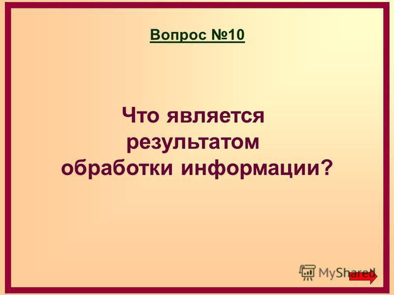 Вопрос 10 Что является результатом обработки информации?