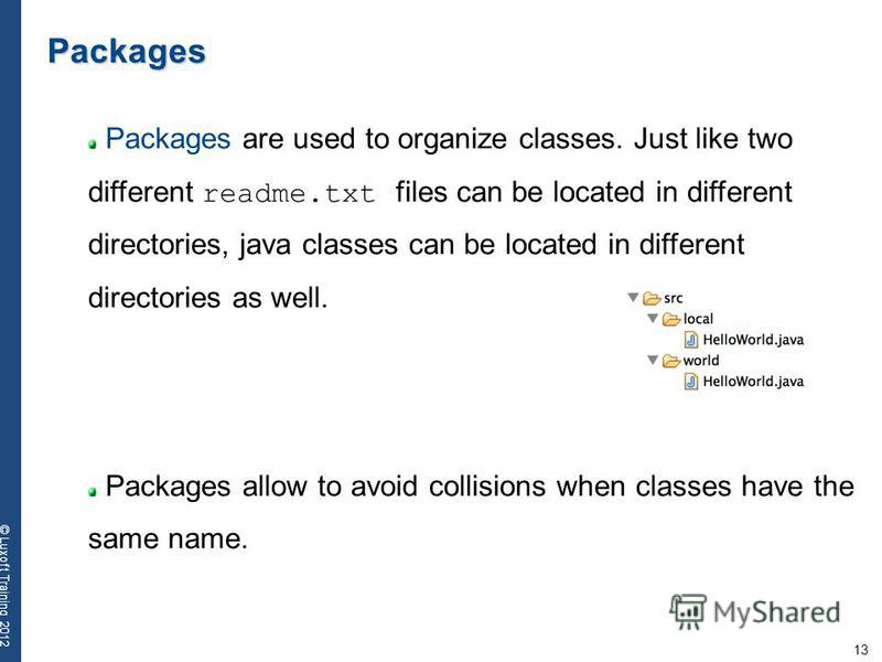 13 © Luxoft Training 2012 Packages Packages are used to organize classes. Just like two different readme.txt files can be located in different directories, java classes can be located in different directories as well. Packages allow to avoid collisio