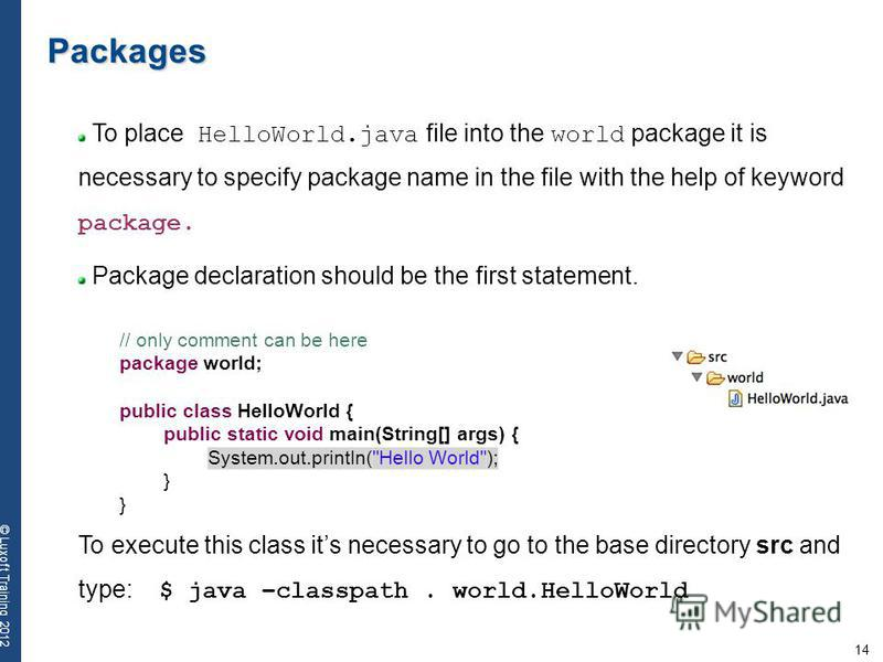 14 © Luxoft Training 2012 Packages To place HelloWorld.java file into the world package it is necessary to specify package name in the file with the help of keyword package. Package declaration should be the first statement. To execute this class its