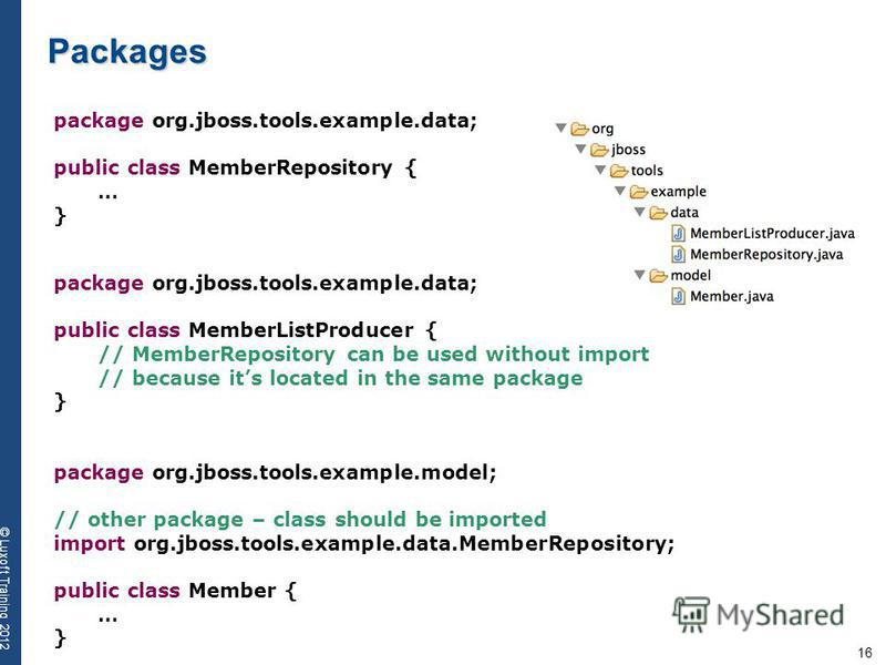 16 © Luxoft Training 2012 Packages package org.jboss.tools.example.data; public class MemberRepository { … } package org.jboss.tools.example.data; public class MemberListProducer { // MemberRepository can be used without import // because its located