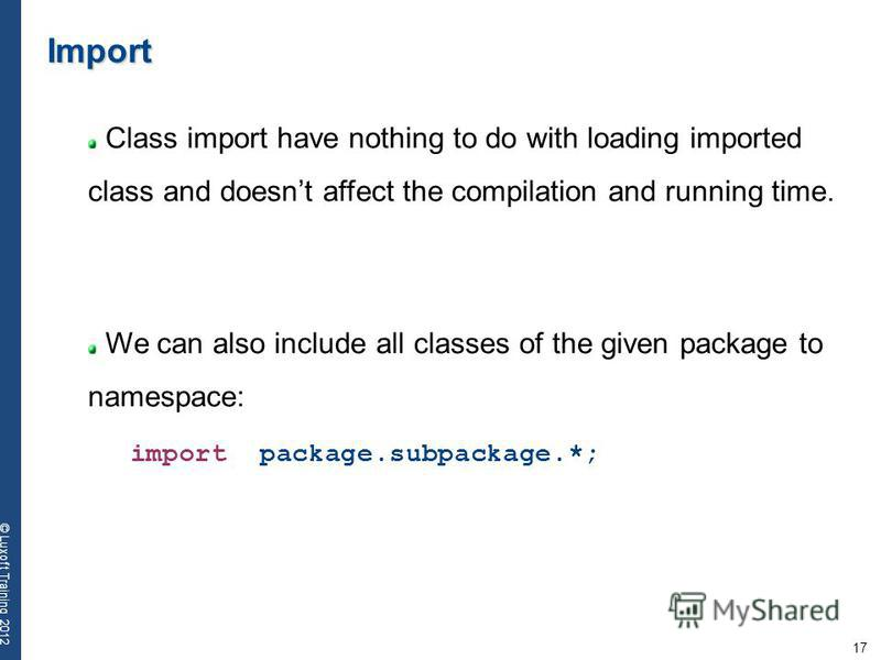 17 © Luxoft Training 2012 Import Class import have nothing to do with loading imported class and doesnt affect the compilation and running time. We can also include all classes of the given package to namespace: import package.subpackage.*;