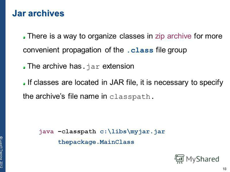 18 © Luxoft Training 2012 Jar archives There is a way to organize classes in zip archive for more convenient propagation of the.class file group The archive has.jar extension If classes are located in JAR file, it is necessary to specify the archives