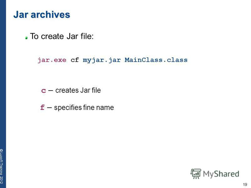 19 © Luxoft Training 2012 Jar archives To create Jar file: jar.exe cf myjar.jar MainClass.class c – creates Jar file f – specifies fine name