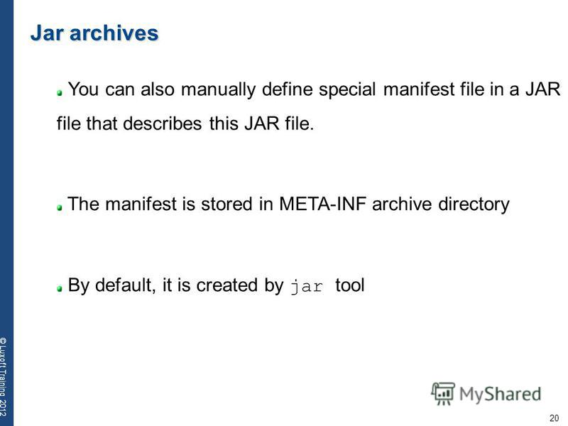 20 © Luxoft Training 2012 Jar archives You can also manually define special manifest file in a JAR file that describes this JAR file. The manifest is stored in META-INF archive directory By default, it is created by jar tool