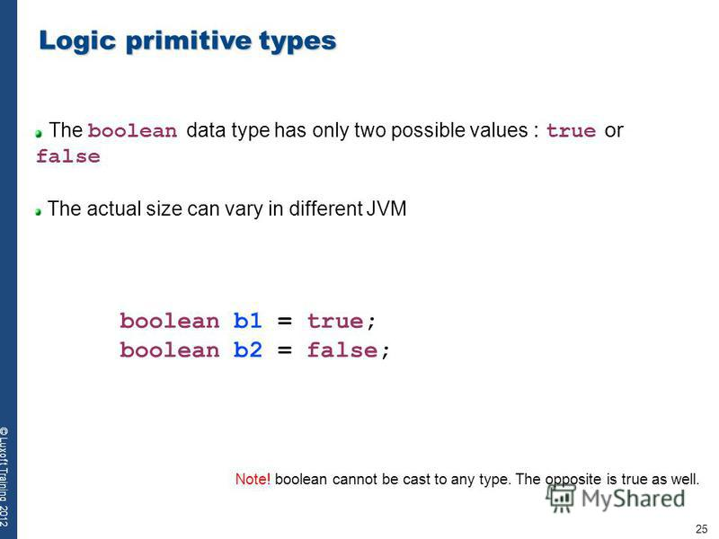 25 © Luxoft Training 2012 Logic primitive types The boolean data type has only two possible values : true or false The actual size can vary in different JVM boolean b1 = true; boolean b2 = false; Note! boolean cannot be cast to any type. The opposite