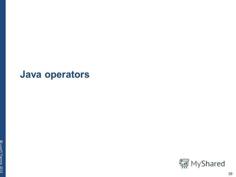 39 © Luxoft Training 2012 Java operators