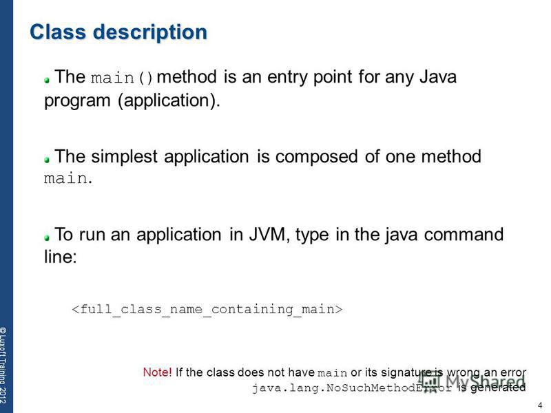 4 © Luxoft Training 2012 The main() method is an entry point for any Java program (application). The simplest application is composed of one method main. To run an application in JVM, type in the java command line: Class description Note! If the clas