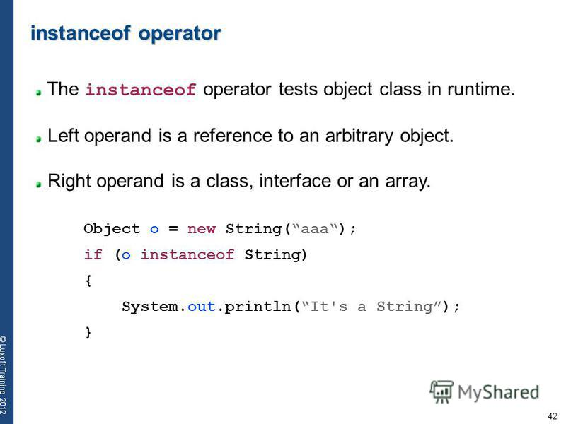 42 © Luxoft Training 2012 instanceof operator The instanceof operator tests object class in runtime. Left operand is a reference to an arbitrary object. Right operand is a class, interface or an array. Object o = new String(aaa); if (o instanceof Str