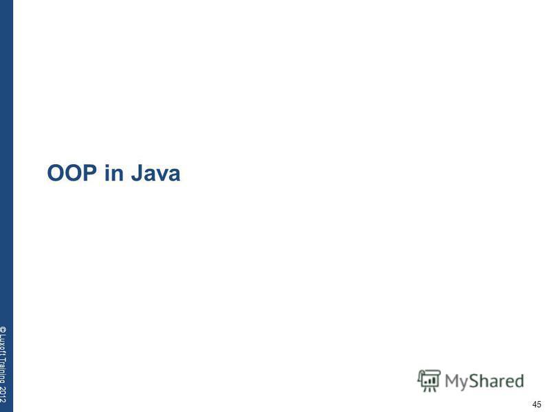 45 © Luxoft Training 2012 OOP in Java