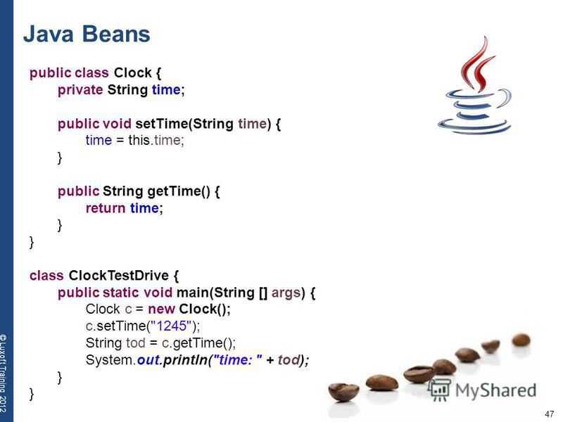 47 © Luxoft Training 2012 Java Beans public class Clock { private String time; public void setTime(String time) { time = this.time; } public String getTime() { return time; } class ClockTestDrive { public static void main(String [] args) { Clock c =