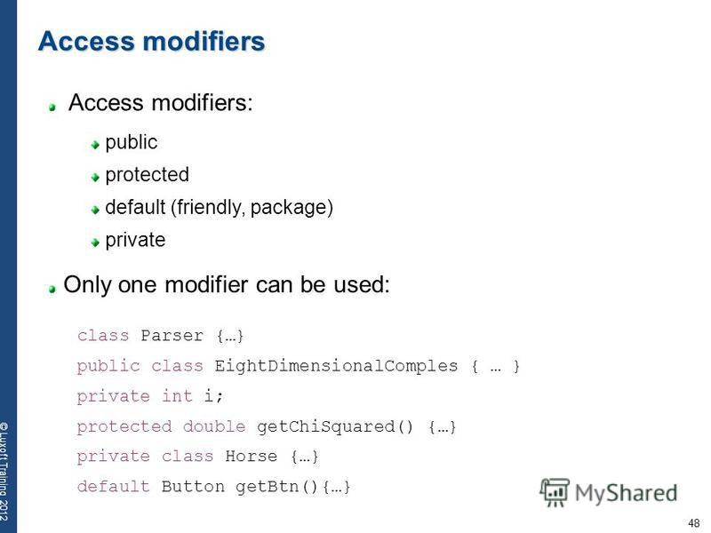 48 © Luxoft Training 2012 Access modifiers: Access modifiers public protected default (friendly, package) private Only one modifier can be used: class Parser {…} public class EightDimensionalComples { … } private int i; protected double getChiSquared