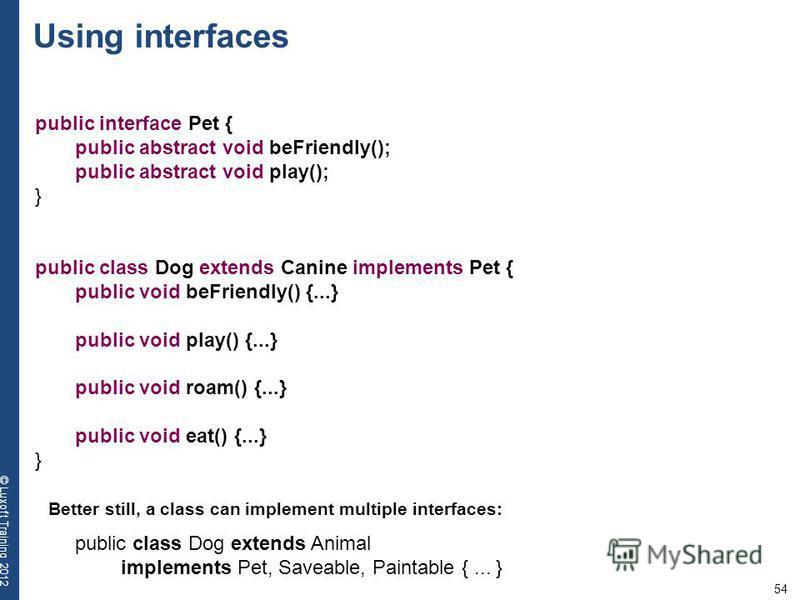 54 © Luxoft Training 2012 public interface Pet { public abstract void beFriendly(); public abstract void play(); } public class Dog extends Canine implements Pet { public void beFriendly() {...} public void play() {...} public void roam() {...} publi