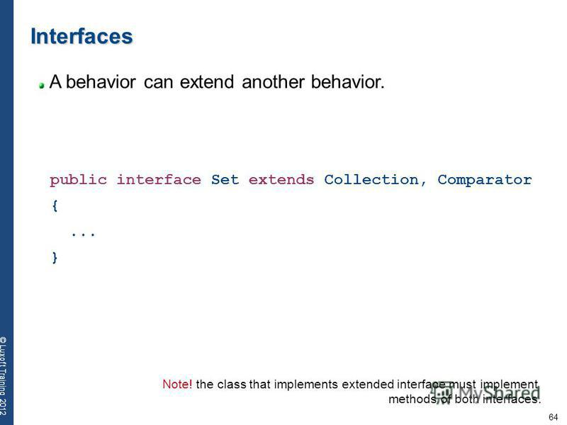 64 © Luxoft Training 2012 Interfaces A behavior can extend another behavior. public interface Set extends Collection, Comparator {... } Note! the class that implements extended interface must implement methods of both interfaces.