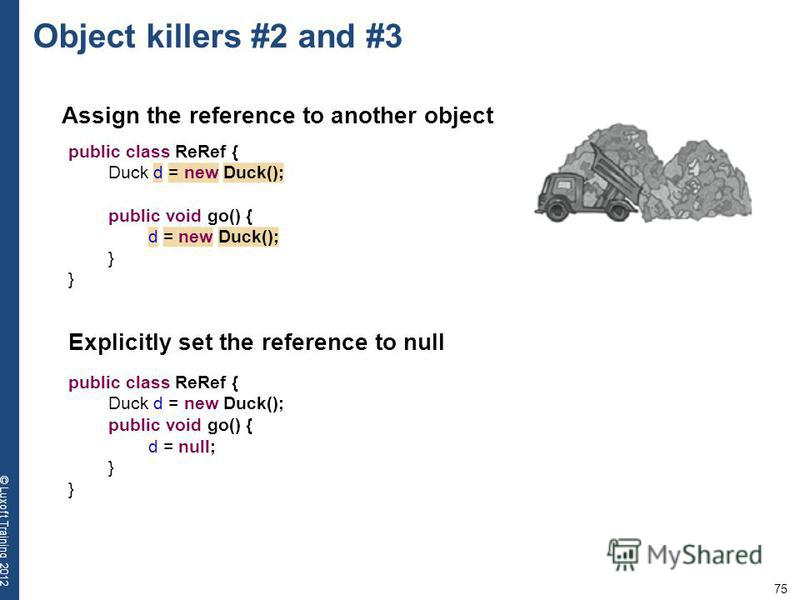75 © Luxoft Training 2012 Object killers #2 and #3 Assign the reference to another object public class ReRef { Duck d = new Duck(); public void go() { d = new Duck(); } Explicitly set the reference to null public class ReRef { Duck d = new Duck(); pu