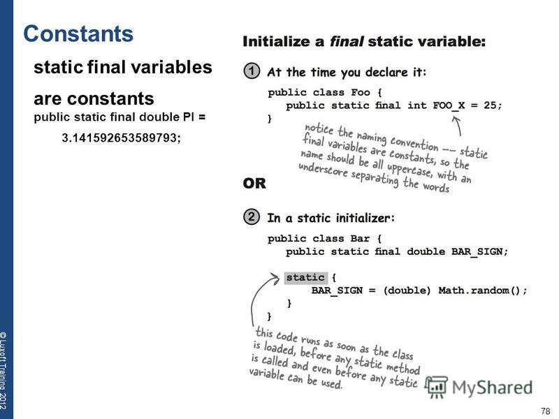 78 © Luxoft Training 2012 Constants static final variables are constants public static final double PI = 3.141592653589793;