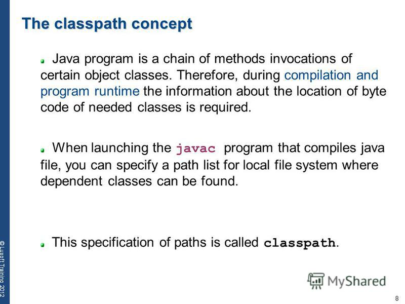 8 © Luxoft Training 2012 The classpath concept Java program is a chain of methods invocations of certain object classes. Therefore, during compilation and program runtime the information about the location of byte code of needed classes is required.