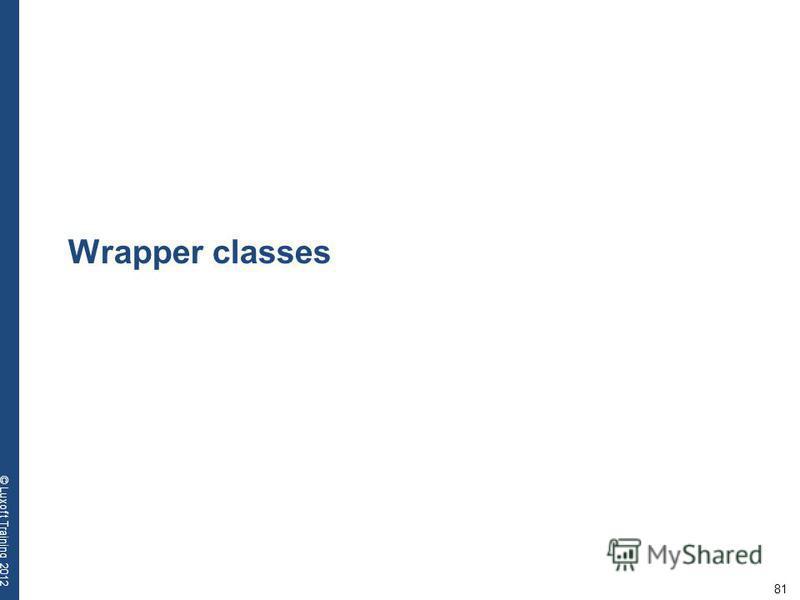 81 © Luxoft Training 2012 Wrapper classes