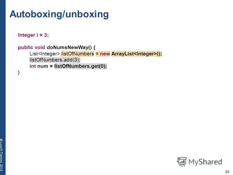 83 © Luxoft Training 2012 Autoboxing/unboxing Integer i = 3; public void doNumsNewWay() { List listOfNumbers = new ArrayList (); listOfNumbers.add(3); int num = listOfNumbers.get(0); }
