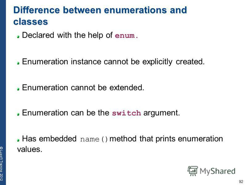 92 © Luxoft Training 2012 Difference between enumerations and classes Declared with the help of enum. Enumeration instance cannot be explicitly created. Enumeration cannot be extended. Enumeration can be the switch argument. Has embedded name() metho
