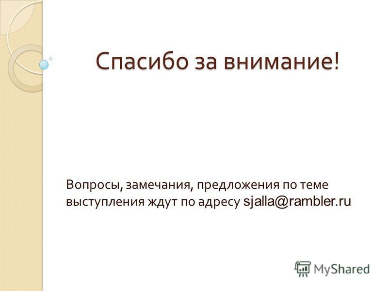 Спасибо за внимание ! Вопросы, замечания, предложения по теме выступления ждут по адресу sjalla@rambler.ru