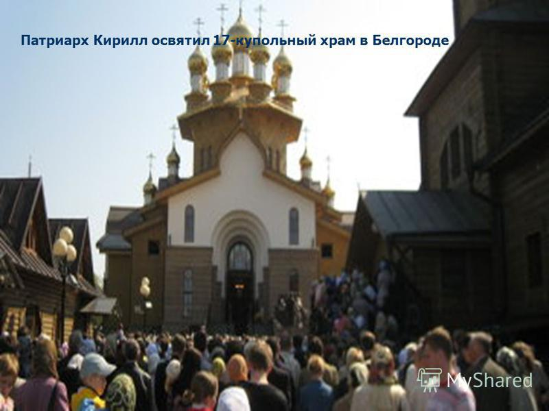 Патриарх Кирилл освятил 17-купольный храм в Белгороде