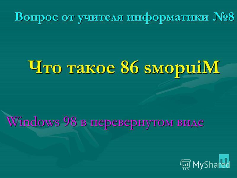Вопрос от учителя информатики 8 Что такое 86 sмopuiM Что такое 86 sмopuiM Windows 98 в перевернутом виде