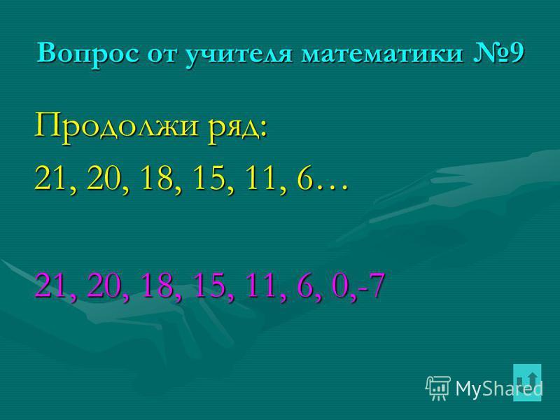 Вопрос от учителя математики 9 Продолжи ряд: 21, 20, 18, 15, 11, 6… 21, 20, 18, 15, 11, 6, 0,-7