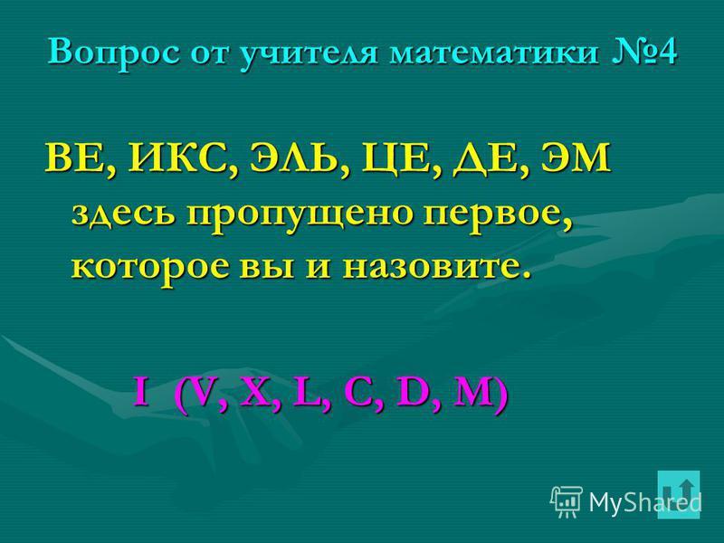Вопрос от учителя математики 4 ВЕ, ИКС, ЭЛЬ, ЦЕ, ДЕ, ЭМ здесь пропущено первое, которое вы и назовите. I (V, X, L, C, D, M) I (V, X, L, C, D, M)