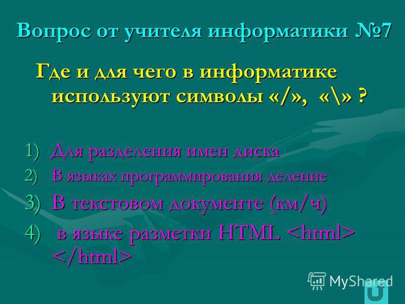 Вопрос от учителя информатики 7 Где и для чего в информатике используют символы «/», «\» ? Где и для чего в информатике используют символы «/», «\» ? 1)Для разделения имен диска 2)В языках программирования деление 3)В текстовом документе (км/ч) 4) в
