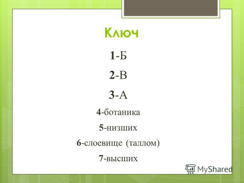 Ключ 1-Б 2-В 3-А 4-ботаника 5-низших 6-слоевище (таллом) 7-высших