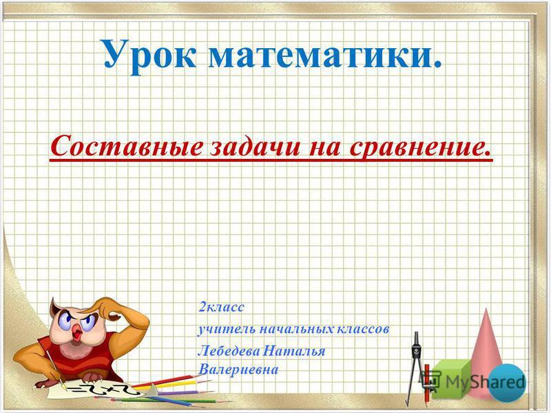 Урок математики. Составные задачи на сравнение. 2 класс учитель начальных классов Лебедева Наталья Валериевна